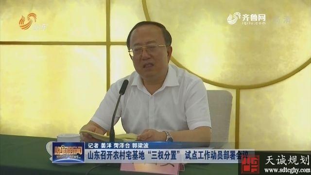"""山东省召开宅基地""""三权分置""""试点工作动员部署会议"""